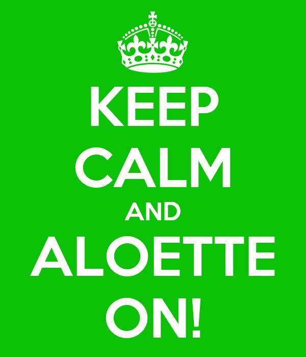 KEEP CALM AND ALOETTE ON!
