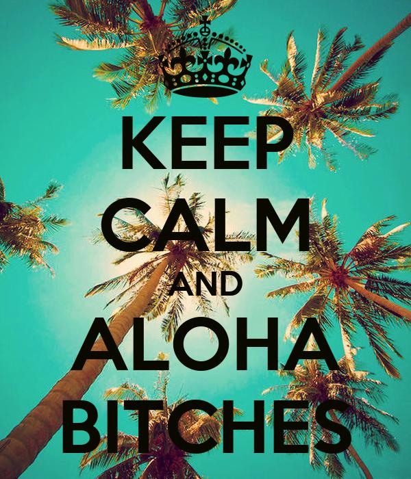 KEEP CALM AND ALOHA BITCHES