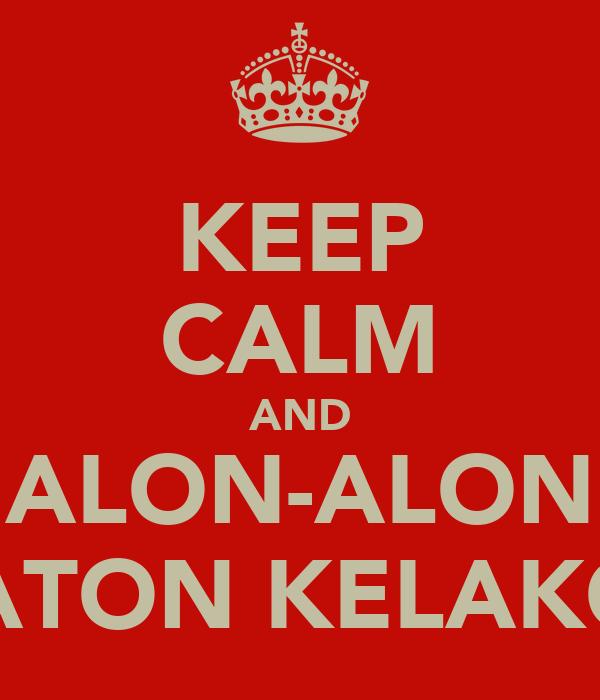 KEEP CALM AND ALON-ALON WATON KELAKON