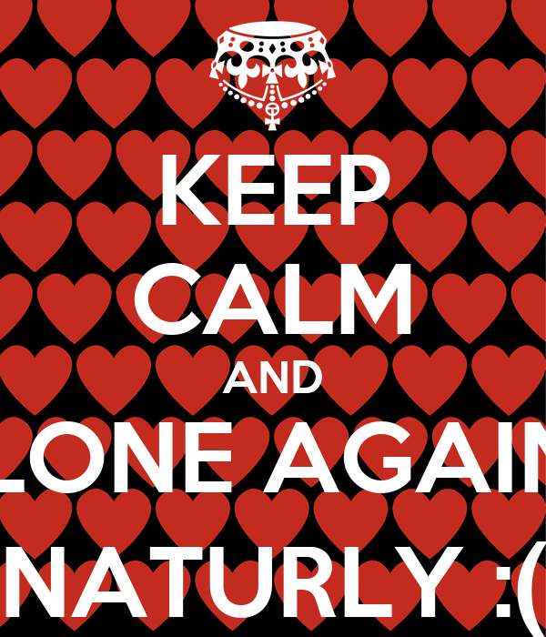 KEEP CALM AND ALONE AGAIN... NATURLY :(