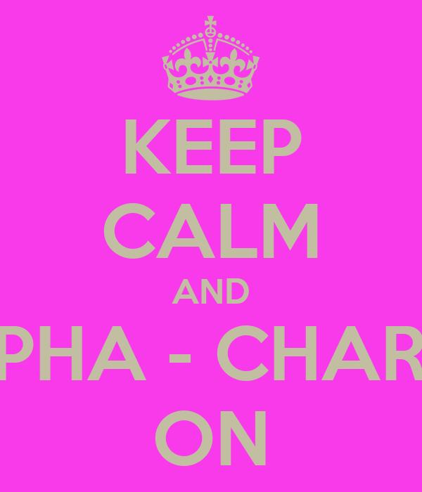 KEEP CALM AND ALPHA - CHARLIE ON