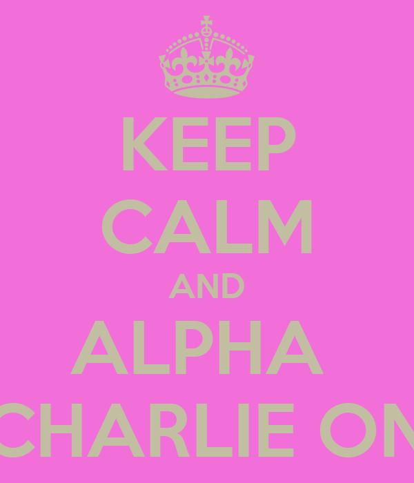 KEEP CALM AND ALPHA  CHARLIE ON
