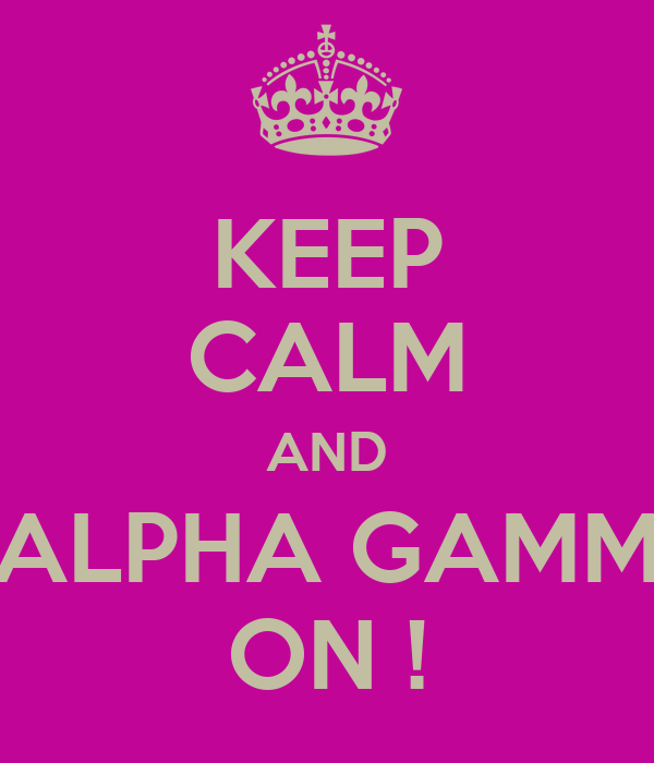 KEEP CALM AND ALPHA GAMM ON !