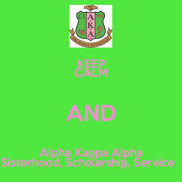 KEEP CALM AND Alpha Kappa Alpha Sisterhood, Scholarship, Service