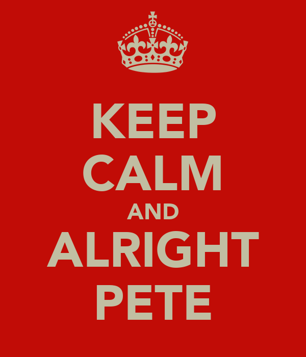 KEEP CALM AND ALRIGHT PETE