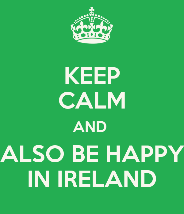 KEEP CALM AND  ALSO BE HAPPY IN IRELAND
