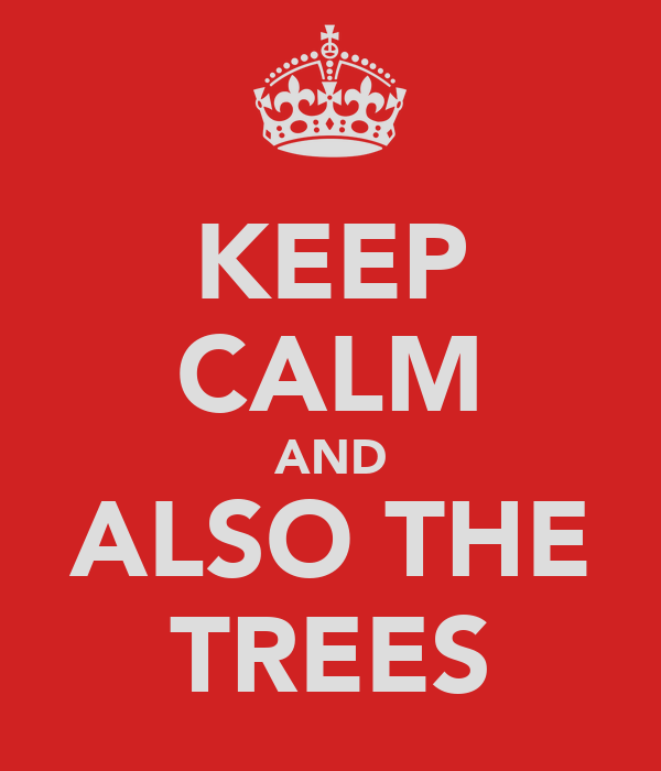 KEEP CALM AND ALSO THE TREES