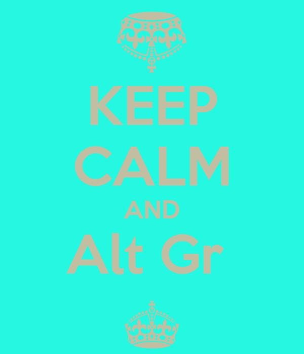 KEEP CALM AND Alt Gr  ^