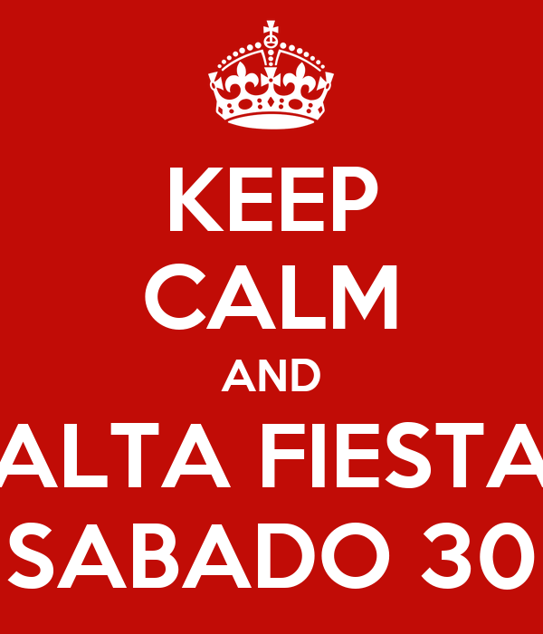 KEEP CALM AND ALTA FIESTA SABADO 30
