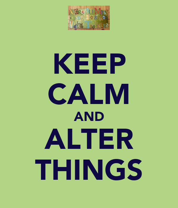 KEEP CALM AND ALTER THINGS