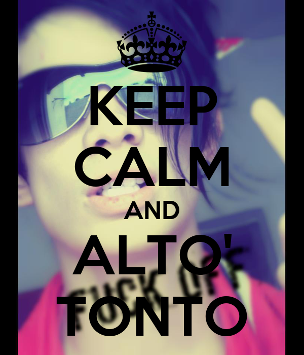 KEEP CALM AND ALTO' TONTO