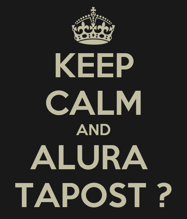KEEP CALM AND ALURA  TAPOST ?