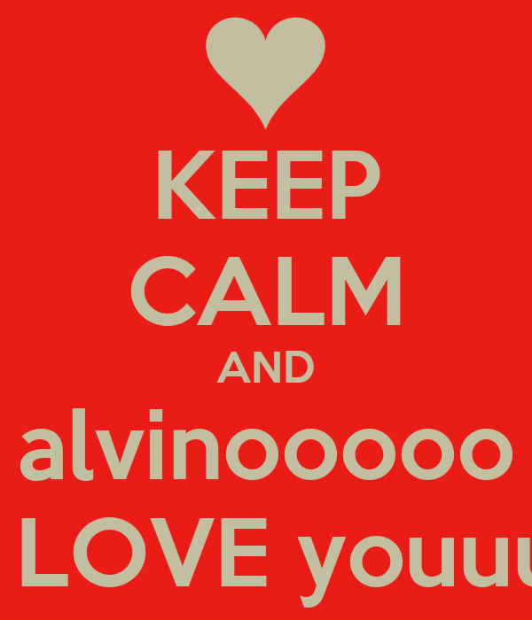 KEEP CALM AND alvinooooo i LOVE youuu