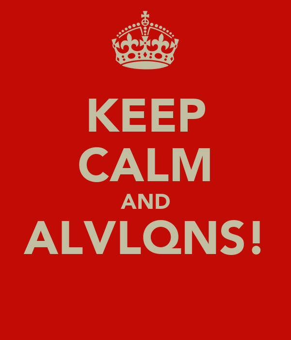 KEEP CALM AND ALVLQNS!