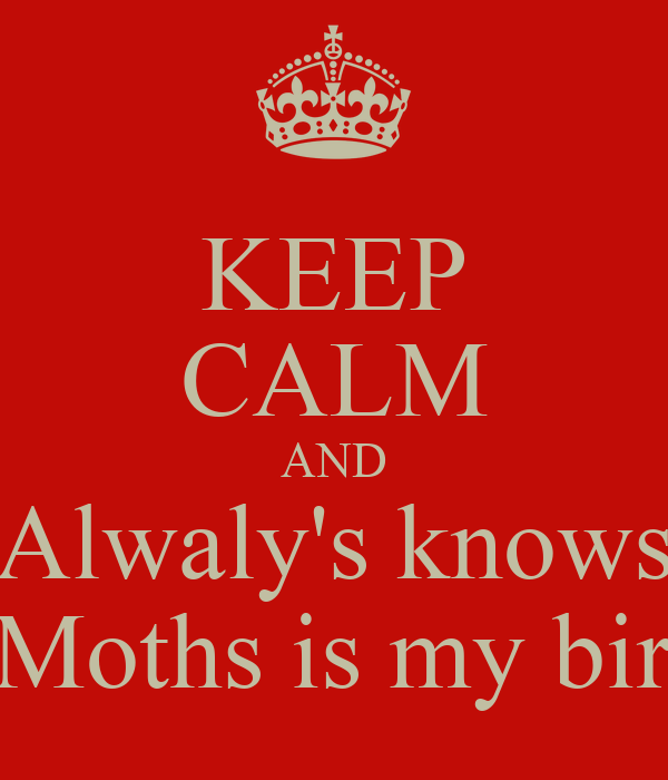 KEEP CALM AND Alwaly's knows Next Moths is my birthday