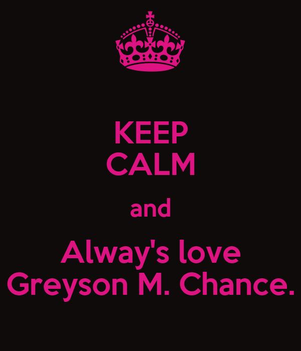 KEEP CALM and Alway's love Greyson M. Chance.