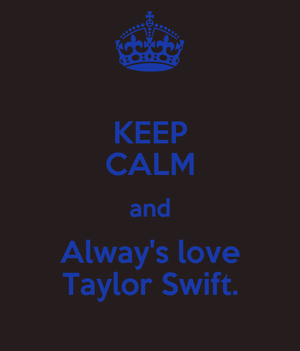 KEEP CALM and Alway's love Taylor Swift.