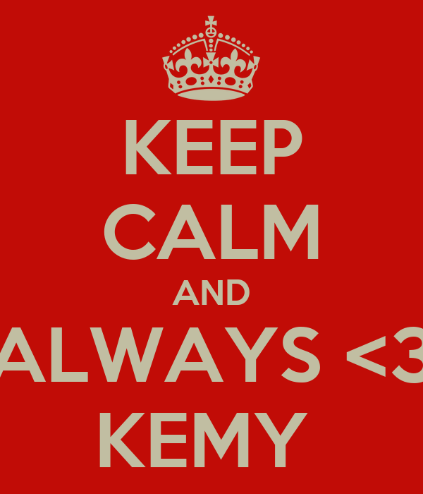 KEEP CALM AND ALWAYS <3 KEMY