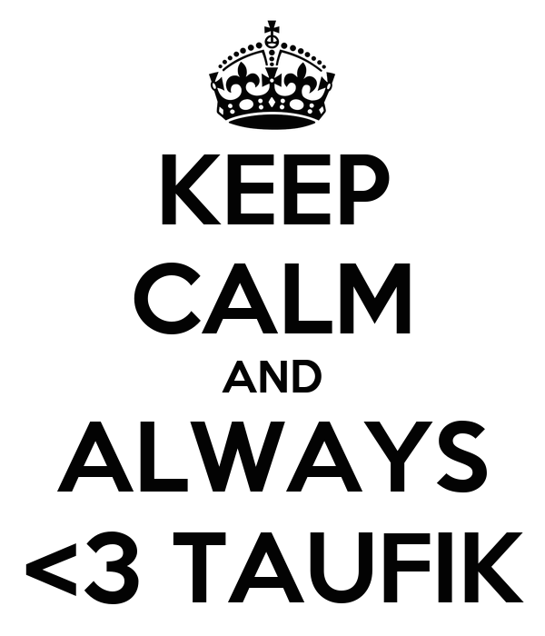 KEEP CALM AND ALWAYS <3 TAUFIK
