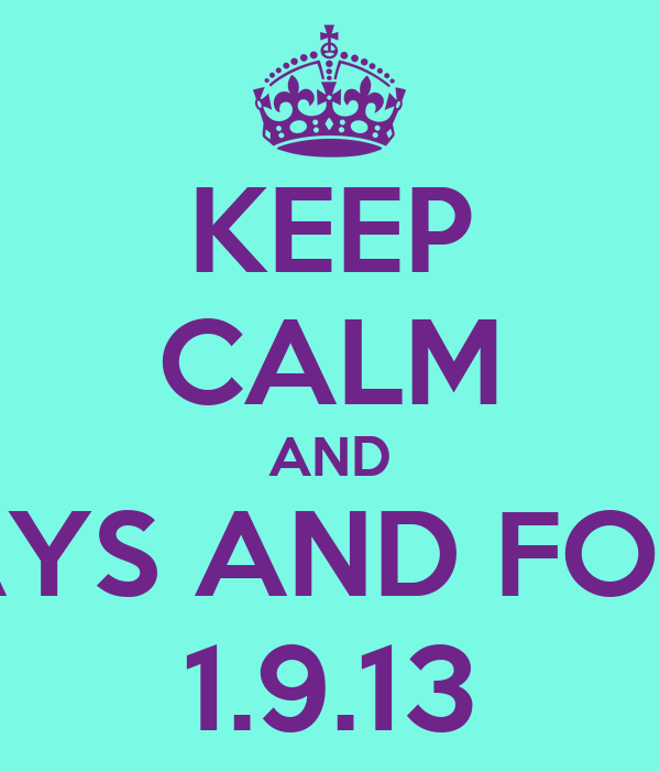 KEEP CALM AND ALWAYS AND FOREVER 1.9.13