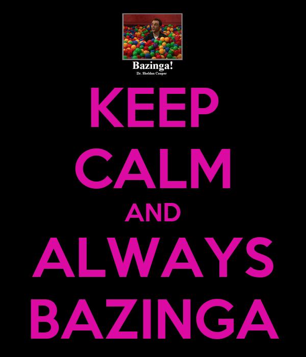 KEEP CALM AND ALWAYS BAZINGA