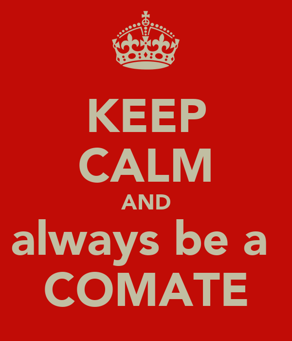 KEEP CALM AND always be a  COMATE
