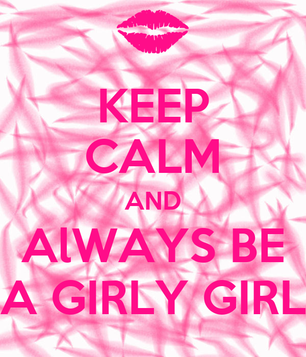 KEEP CALM AND AlWAYS BE A GIRLY GIRL