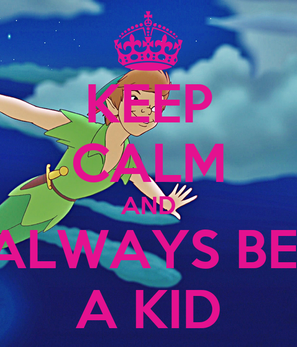 KEEP CALM AND ALWAYS BE  A KID