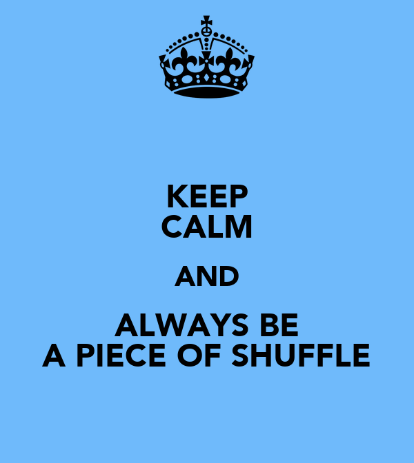 KEEP CALM AND ALWAYS BE A PIECE OF SHUFFLE