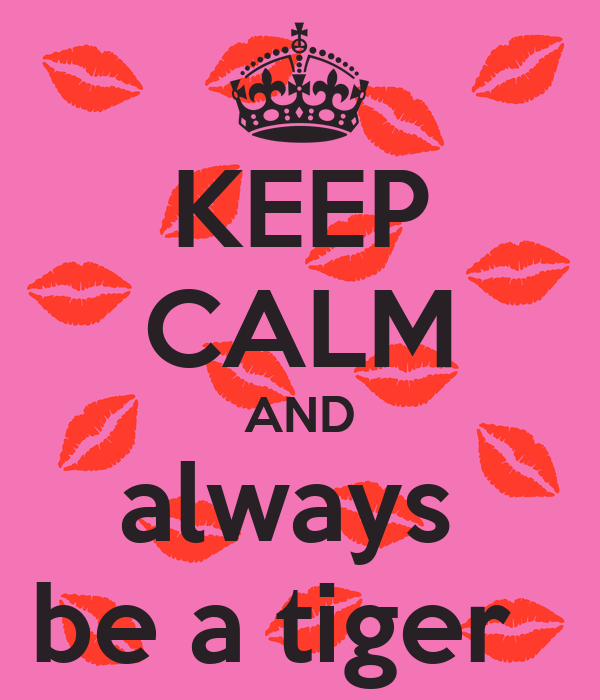KEEP CALM AND always  be a tiger