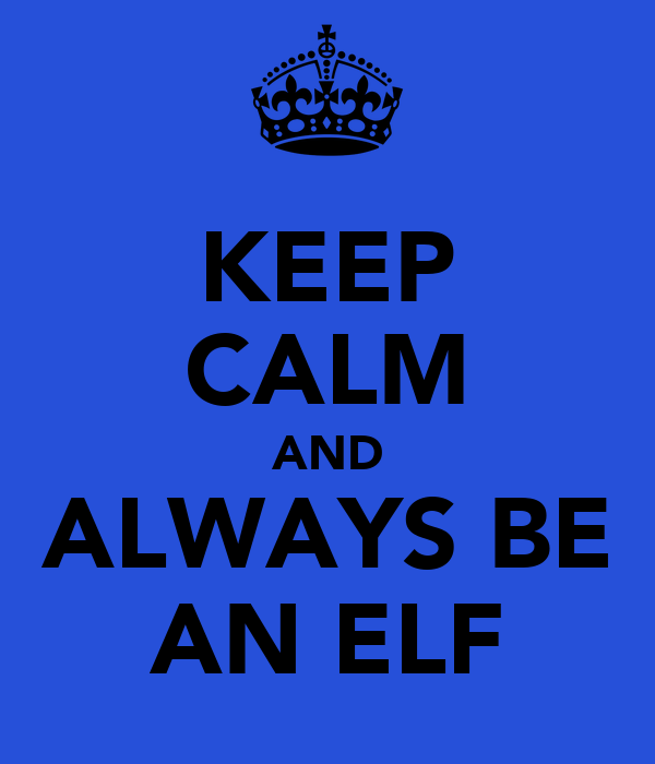 KEEP CALM AND ALWAYS BE AN ELF