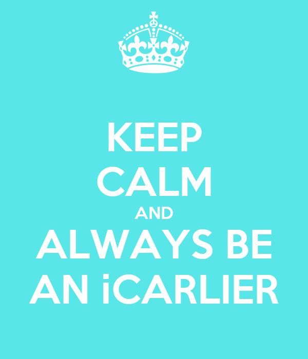 KEEP CALM AND ALWAYS BE AN iCARLIER