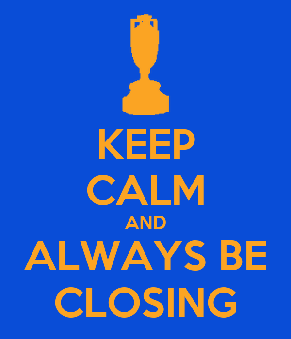KEEP CALM AND ALWAYS BE CLOSING