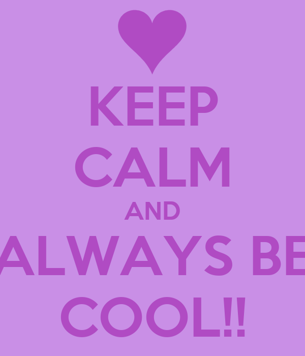 KEEP CALM AND ALWAYS BE COOL!!