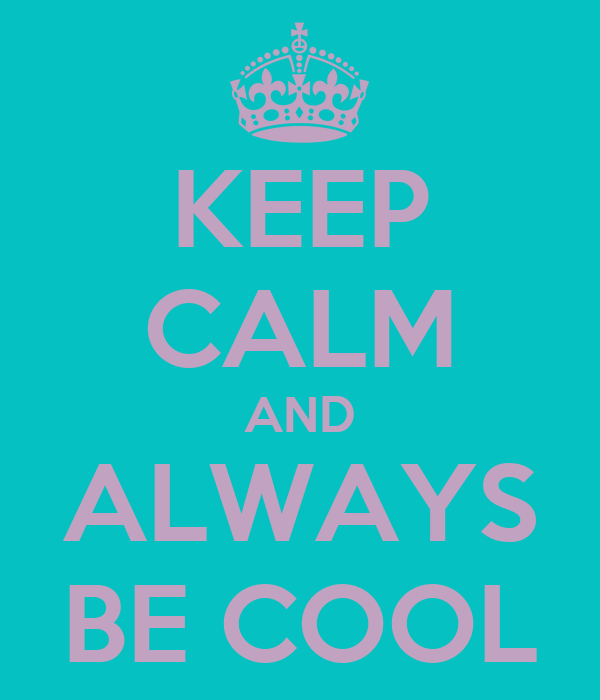 KEEP CALM AND ALWAYS BE COOL