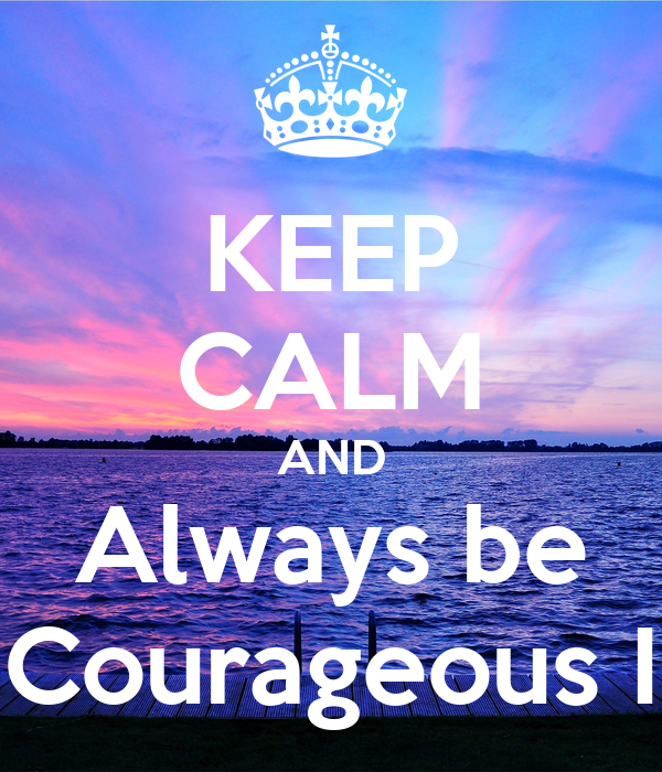 KEEP CALM AND Always be Courageous I