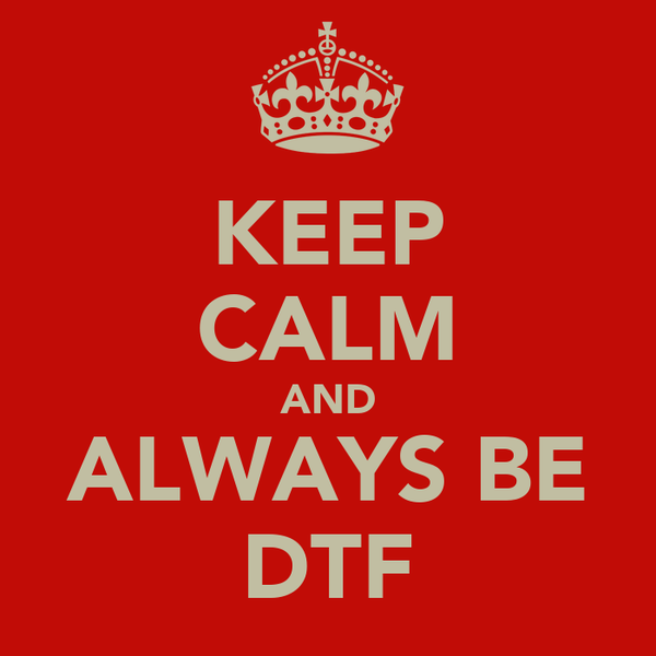 KEEP CALM AND ALWAYS BE DTF