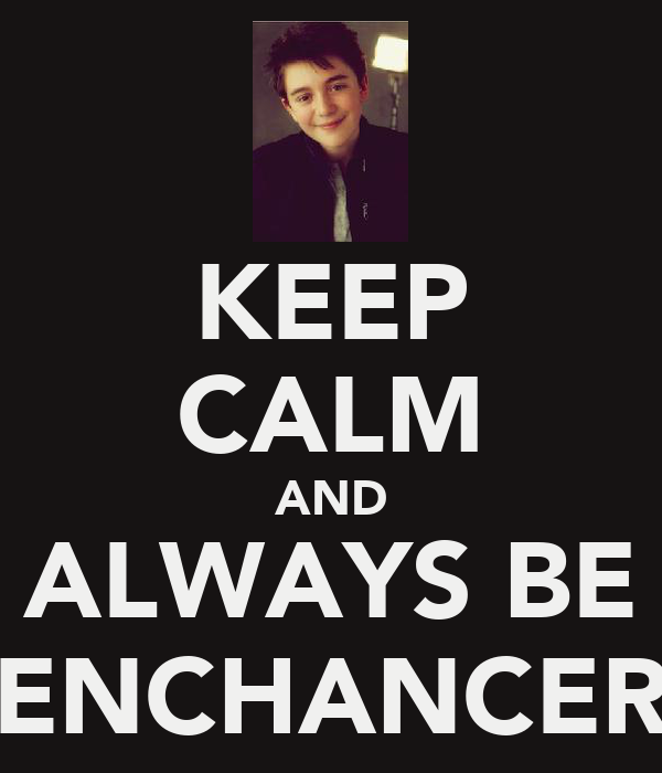KEEP CALM AND ALWAYS BE ENCHANCER