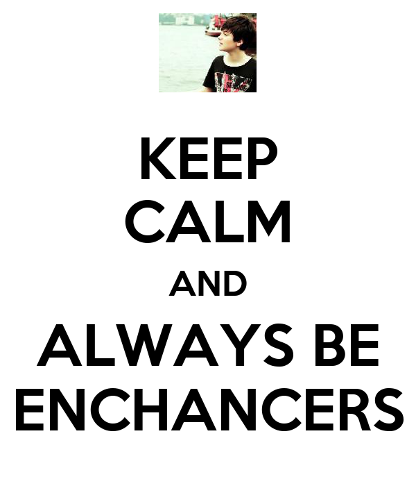 KEEP CALM AND ALWAYS BE ENCHANCERS