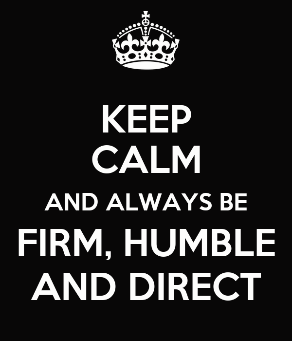 KEEP CALM AND ALWAYS BE FIRM, HUMBLE AND DIRECT