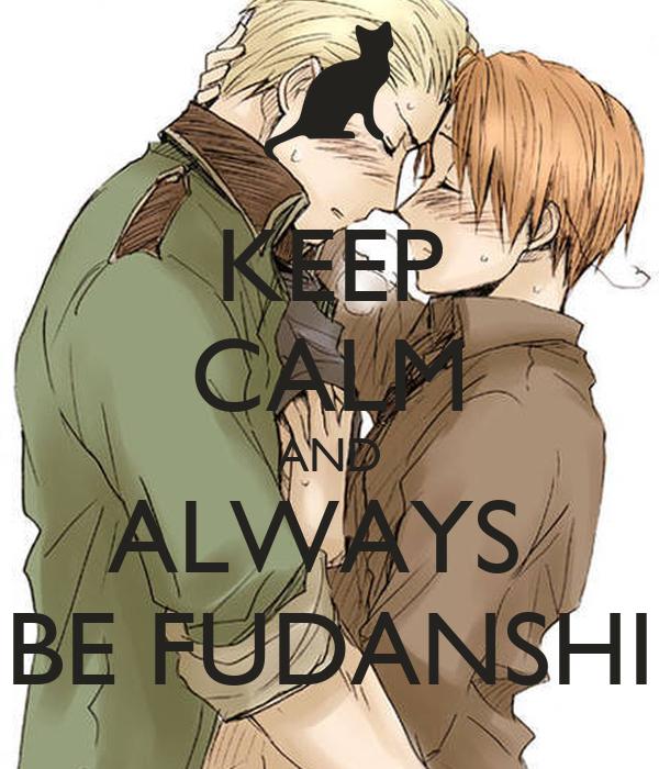 KEEP CALM AND ALWAYS  BE FUDANSHI