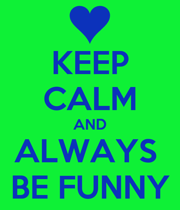 KEEP CALM AND ALWAYS  BE FUNNY