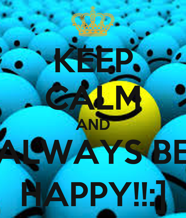 KEEP CALM AND ALWAYS BE HAPPY!!:]