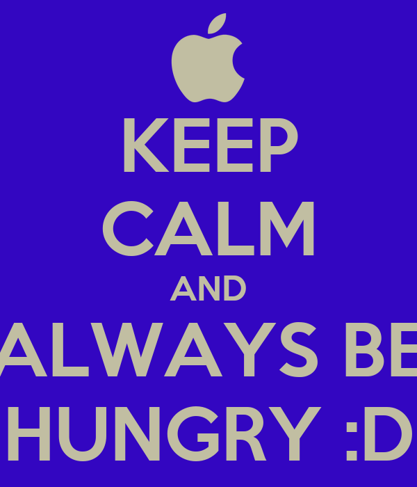 KEEP CALM AND ALWAYS BE HUNGRY :D