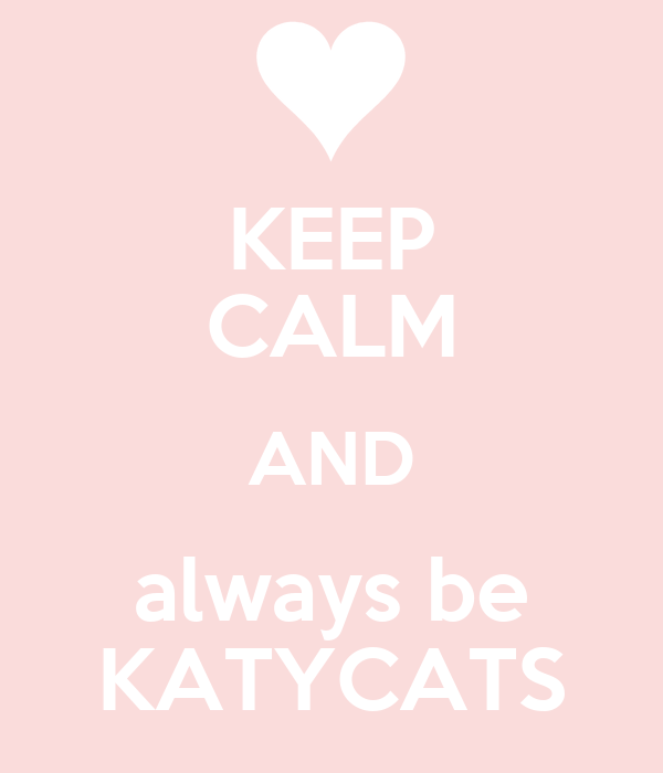 KEEP CALM AND always be KATYCATS