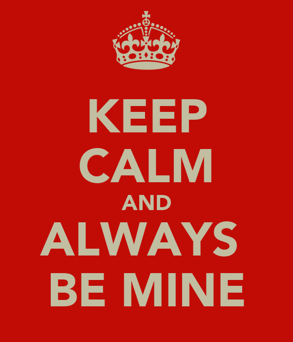 KEEP CALM AND ALWAYS  BE MINE