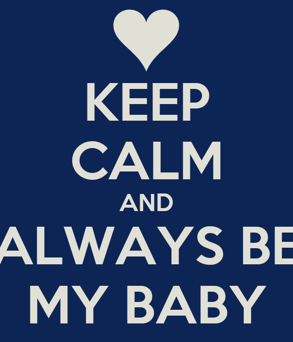 KEEP CALM AND ALWAYS BE MY BABY