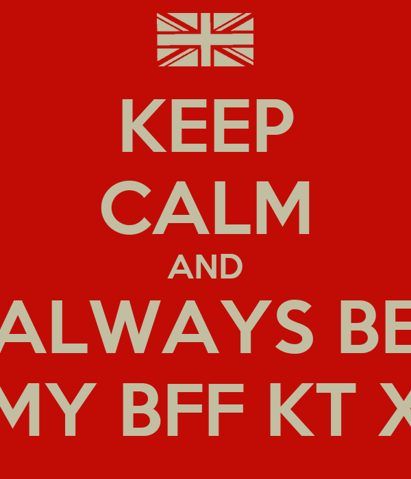 KEEP CALM AND ALWAYS BE MY BFF KT X