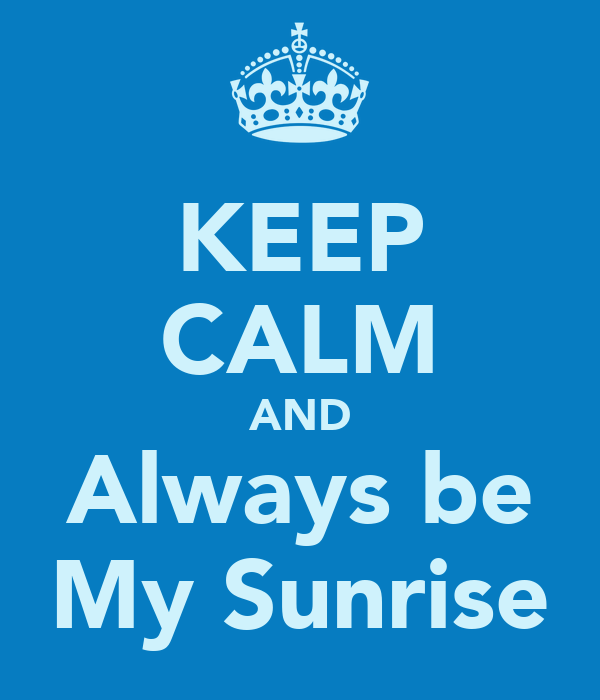 KEEP CALM AND Always be My Sunrise