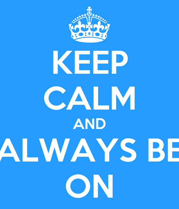 KEEP CALM AND ALWAYS BE ON